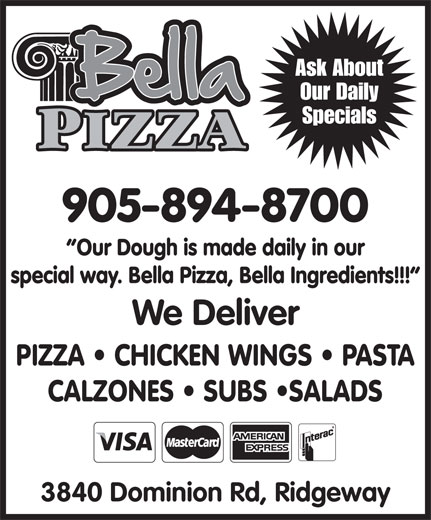 Bella Pizza (905-894-8700) - Display Ad - Our Daily Ask About Specials 905-894-8700 Our Dough is made daily in our special way. Bella Pizza, Bella Ingredients!!! We Deliver PIZZA   CHICKEN WINGS   PASTA CALZONES   SUBS  SALADS 3840 Dominion Rd, Ridgeway