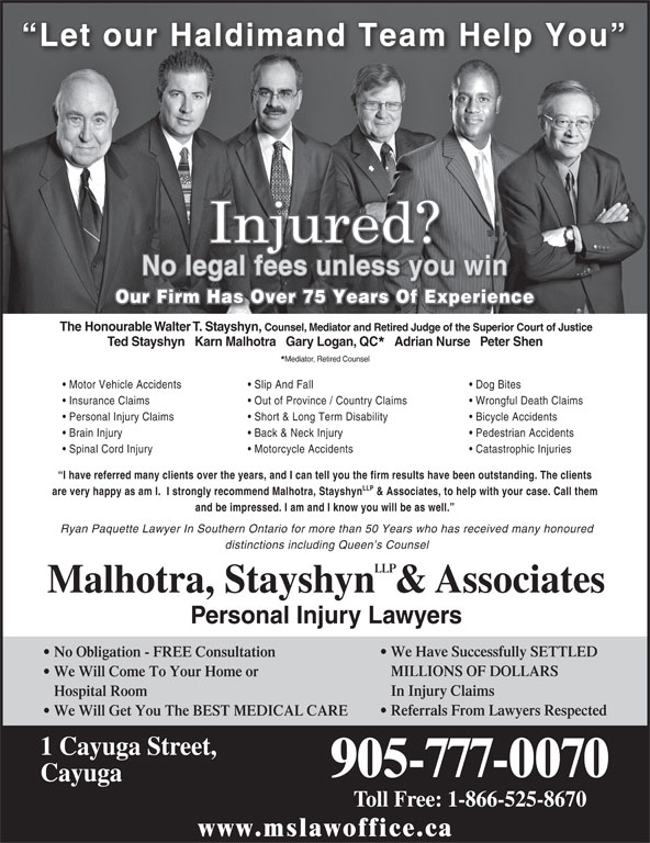 Malhotra, Stayshyn & Associates (905-777-0070) - Display Ad - 1 Cayuga Street, 905-777-0070 Cayuga Toll Free: 1-866-525-8670 www.mslawoffice.ca We Will Get You The BEST MEDICAL CARE Spinal Cord Injury Motorcycle Accidents Catastrophic Injuries I have referred many clients over the years, and I can tell you the firm results have been outstanding. The clients LLP are very happy as am I.  I strongly recommend Malhotra, Stayshyn & Associates, to help with your case. Call them and be impressed. I am and I know you will be as well. Ryan Paquette Lawyer In Southern Ontario for more than 50 Years who has received many honoured distinctions including Queen s Counsel LLP Malhotra, Stayshyn  & Associates Personal Injury Lawyers We Have Successfully SETTLED No Obligation - FREE Consultation MILLIONS OF DOLLARS Pedestrian Accidents We Will Come To Your Home or In Injury Claims Hospital Room Referrals From Lawyers Respected Let our Haldimand Team Help You No legal fees unless you win Our Firm Has Over 75 Years Of Experience The Honourable Walter T. Stayshyn, Counsel, Mediator and Retired Judge of the Superior Court of Justice Ted Stayshyn   Karn Malhotra   Gary Logan, QC Adrian Nurse   Peter Shen Mediator, Retired Counsel Motor Vehicle Accidents Slip And Fall Dog Bites Insurance Claims Out of Province / Country Claims Wrongful Death Claims Personal Injury Claims Short & Long Term Disability Bicycle Accidents Brain Injury Back & Neck Injury