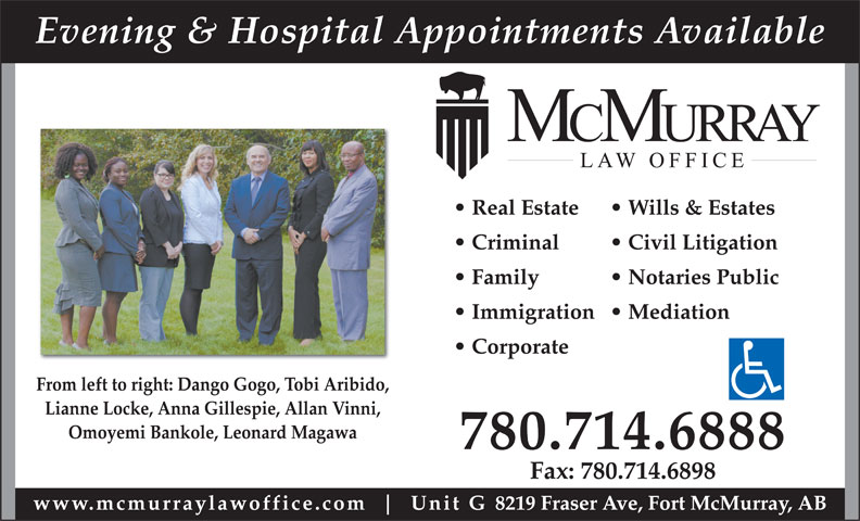 McMurray Law Office (780-714-6888) - Annonce illustrée======= - Evening & Hospital Appointments Available Real Estate Wills & Estates Criminal Civil Litigation Family Notaries Public Immigration  Mediation Corporate From left to right: Dango Gogo, Tobi Aribido, Lianne Locke, Anna Gillespie, Allan Vinni, Omoyemi Bankole, Leonard Magawa 780.714.6888 Fax: 780.714.6898 www.mcmurraylawoffice.com Unit G 8219 Fraser Ave, Fort McMurray, AB