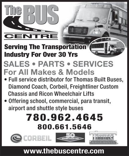 The Bus Centre (780-962-4645) - Annonce illustrée======= - Chassis and Ricon Wheelchair Lifts Offering school, commercial, para transit, airport and shuttle style buses 780.962.4645 800.661.5646 www.thebuscentre.com Serving The Transportation Industry For Over 25 YrsIndustry For Over 30 Yrs SALES   PARTS   SERVICES For All Makes & Models Full service distributor for Thomas Built Buses, Diamond Coach, Corbeil, Freightliner Custom Chassis and Ricon Wheelchair Lifts Offering school, commercial, para transit, airport and shuttle style buses 780.962.4645 800.661.5646 www.thebuscentre.com Serving The Transportation Industry For Over 25 YrsIndustry For Over 30 Yrs SALES   PARTS   SERVICES For All Makes & Models Full service distributor for Thomas Built Buses, Diamond Coach, Corbeil, Freightliner Custom