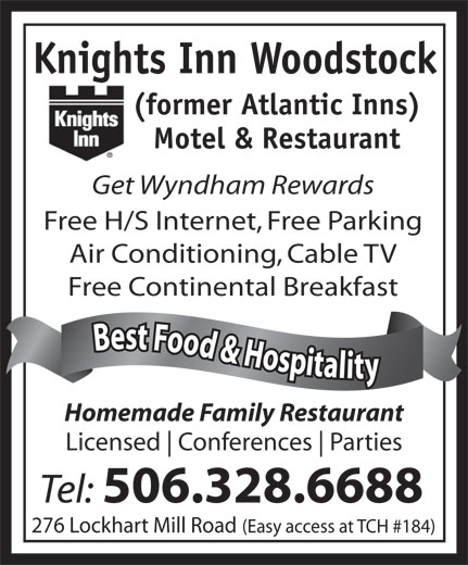 Knights Inn Woodstock (506-328-6688) - Annonce illustrée======= - Knights Inn Woodstock (former Atlantic Inns) Motel & Restaurant Get Wyndham Rewards Free H/S Internet, Free Parking Free Continental Breakfast Best Food & Hospitality Best Food & Hospitalit Homemade Family Restaurant Licensed Conferences Parties Tel: 506.328.6688 276 Lockhart Mill Road (Easy access at TCH #184) Air Conditioning, Cable TV