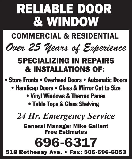 Reliable Door & Window (506-696-6317) - Annonce illustrée======= - RELIABLE DOOR & WINDOW COMMERCIAL & RESIDENTIAL Over 25 Years of Experience SPECIALIZING IN REPAIRS & INSTALLATIONS OF: General Manager Mike Gallant Free Estimates 696-6317 518 Rothesay Ave.   Fax: 506-696-6053