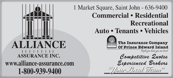 Alliance Assurance Inc (506-636-9400) - Annonce illustrée======= - 1 Market Square, Saint John - 636-9400 Commercial   Residential Recreational Auto   Tenants   Vehicles ALLIANCE ASSURANCE INC. Competitive Quotes Experienced Brokers www.alliance-assurance.com Your Local Team 1-800-939-9400