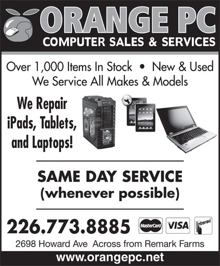 Orange Pc (519-969-0666) - Display Ad - Over 1,000 Items In Stock     New & Used We Service All Makes & Models We Repair iPads, Tablets, and Laptops! SAME DAY SERVICE (whenever possible) 226.773.8885 2698 Howard Ave  Across from Remark Farms www.orangepc.net