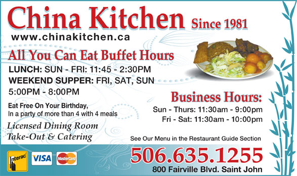 China Kitchen (506-635-1255) - Annonce illustrée======= - See Our Menu in the Restaurant Guide Section 506.635.1255 800 Fairville Blvd. Saint John China Kitchen Since 1981 China Kitchen Since 1981 www.chinakitchen.ca All You Can Eat Buffet HoursAll You Can Eat Buffet Hours LUNCH: SUN - FRI: 11:45 - 2:30PM WEEKEND SUPPER: FRI, SAT, SUN 5:00PM - 8:00PM Eat Free On Your Birthday, Sun - Thurs: 11:30am - 9:00pm In a party of more than 4 with 4 meals Fri - Sat: 11:30am - 10:00pm Licensed Dining Room Take-Out & Catering