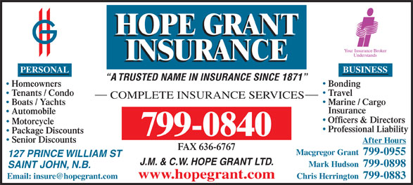 Hope Grant J M & C W Ltd (506-634-1030) - Annonce illustrée======= - BUSINESS A TRUSTED NAME IN INSURANCE SINCE 1871 BondingHomeowners TravelTenants / Condo COMPLETE INSURANCE SERVICES Marine / Cargo Boats / Yachts Insurance Automobile Officers & Directors Motorcycle Professional Liability Package Discounts 799-0840 Senior Discounts After Hours FAX 636-6767 Macgregor Grant  799-0955 127 PRINCE WILLIAM ST J.M. & C.W. HOPE GRANT LTD. Mark Hudson  799-0898 SAINT JOHN, N.B. www.hopegrant.com Chris Herrington  799-0883 PERSONAL