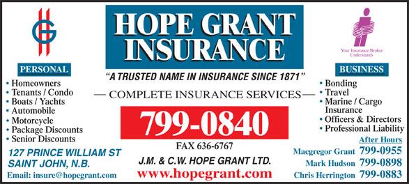 Hope Grant J M & C W Ltd (506-634-1030) - Annonce illustrée======= - Automobile Officers & Directors Motorcycle Professional Liability Package Discounts 799-0840 Senior Discounts After Hours FAX 636-6767 Macgregor Grant  799-0955 127 PRINCE WILLIAM ST J.M. & C.W. HOPE GRANT LTD. Mark Hudson  799-0898 SAINT JOHN, N.B. www.hopegrant.com Chris Herrington  799-0883 BUSINESS A TRUSTED NAME IN INSURANCE SINCE 1871 BondingHomeowners TravelTenants / Condo COMPLETE INSURANCE SERVICES Marine / Cargo Boats / Yachts Insurance PERSONAL