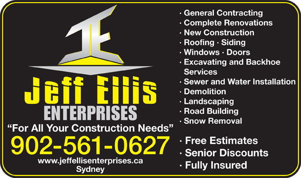 Jeff Ellis Trucking & Excavating (902-561-0627) - Annonce illustrée======= - · General Contracting · Complete Renovations · New Construction · Roofing · Siding · Windows · Doors · Excavating and Backhoe Services · Sewer and Water Installation · Demolition · Landscaping · Road Building · Snow Removal For All Your Construction Needs · Free Estimates 902-561-0627 · Senior Discounts www.jeffellisenterprises.ca · Fully Insured Sydney