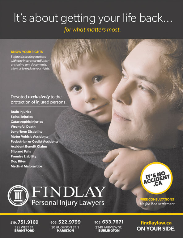 Findlay Personal Injury Lawyers (905-522-9799) - Annonce illustrée======= - It s about getting your life back...It s about getting your life back... for what matters most.for what matters most. KNOW YOUR RIGHTSKNOW YOUR RIGHTS Before discussing mattersBefore discussing matters with any insurance adjusterwith any insurance adjuster or signing any documents,or signing any documents, allow us to explain your rights.  allow us to explain your rights. Devoted exclusively to the Devoted exclusively to the protection of injured persons.protection of injured persons. Brain InjuriesBrain Injuries Spinal InjuriesSpinal Injuries Catastrophic InjuriesCatastrophic Injuries Slip and FallsSlip and Falls Wrongful DeathWrongful Death Long-Term DisabilityLong-Term Disability Motor Vehicle AccidentsMotor Vehicle Accidents Pedestrian or Cyclist AccidentsPedestrian or Cyclist Accidents Premise LiabilityPremise Liability Dog BitesDog Bites Medical Malpractice Medical Malpractice IT S NOIT S NO ACCIDENT.CAACCIDENT.CA FINDLAY FREE CONSULTATIONSFREE CONSULTATIONS Personal Injury LawyersPersonal Injury Lawyers No fee if no settlement.No fee if no settlement. 519.751.9169519.751.9169 905.522.9799 905.633.7671905.522.9799 905.633.7671 findlaylaw.cafindlaylaw.ca 325 WEST ST.325 WEST ST. 20 HUGHSON ST. S 2349 FAIRVIEW ST.20 HUGHSON ST. S 2349 FAIRVIEW ST. ON YOUR SIDE.ON YOUR SIDE. BRANTFORDBRANTFORD HAMILTON BURLINGTONHAMILTON BURLINGTON Accident Benefit ClaimsAccident Benefit Claims