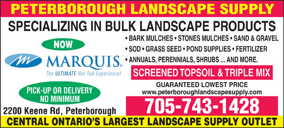 Peterborough Landscape Supply (705-743-1428) - Display Ad - SPECIALIZING IN BULK LANDSCAPE PRODUCTS BARK MULCHES   STONES MULCHES   SAND & GRAVEL NOW SOD   GRASS SEED   POND SUPPLIES   FERTILIZER ANNUALS, PERENNIALS, SHRUBS ... AND MORE. SCREENED TOPSOIL & TRIPLE MIX GUARANTEED LOWEST PRICE www.peterboroughlandscapesupply.com 705-743-1428 CENTRAL ONTARIO S LARGEST LANDSCAPE SUPPLY OUTLET