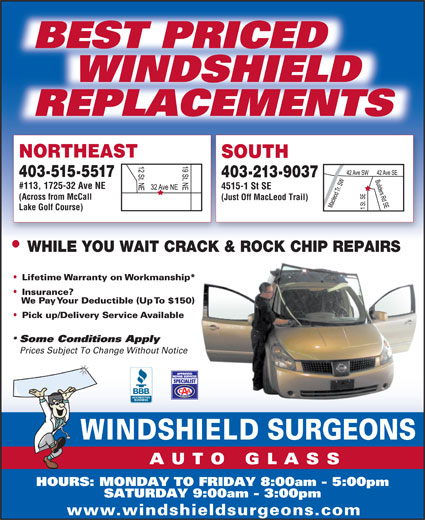 Windshield Surgeons (403-252-0967) - Display Ad - WINDSHIELD REPLACEMENTS NORTHEAST SOUTH 403-515-5517 403-213-9037 #113, 1725-32 Ave NE 4515-1 St SE (Across from McCall (Just Off MacLeod Trail) Lake Golf Course) WHILE YOU WAIT CRACK & ROCK CHIP REPAIRS Lifetime Warranty on Workmanship* Insurance? We Pay Your Deductible (Up To $150) Pick up/Delivery Service Available Some Conditions Apply Prices Subject To Change Without Notice HOURS: MONDAY TO FRIDAY 8:00am - 5:00pm SATURDAY 9:00am - 3:00pm www.windshieldsurgeons.com BEST PRICED