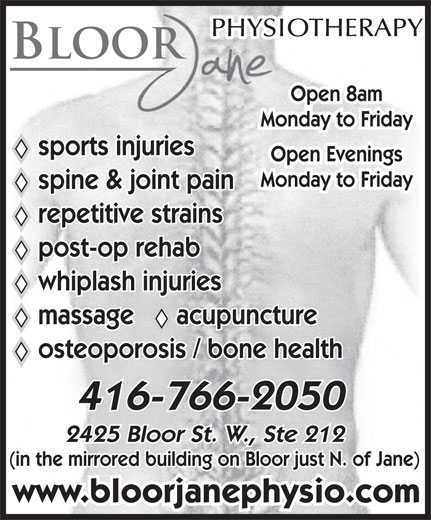 Bloor Jane Physiotherapy & Active Rehabilitation (416-766-2050) - Annonce illustrée======= - (in the mirrored building on Bloor just N. of Jane) www.bloorjanephysio.com PHYSIOTHERAPY BLOOR Open 8am Monday to Friday sports injuries Open Evenings Monday to Friday spine & joint pain repetitive strains post-op rehab whiplash injuries massage      acupuncture osteoporosis / bone health 416-766-2050 2425 Bloor St. W., Ste 212 (in the mirrored building on Bloor just N. of Jane) www.bloorjanephysio.com 2425 Bloor St. W., Ste 212 PHYSIOTHERAPY BLOOR Open 8am Monday to Friday sports injuries Open Evenings Monday to Friday spine & joint pain repetitive strains post-op rehab whiplash injuries massage      acupuncture osteoporosis / bone health 416-766-2050