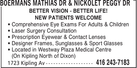 Boermans Mathias Dr & Nickolet Peggy Dr (416-243-7183) - Annonce illustrée======= - BOERMANS MATHIAS DR & NICKOLET PEGGY DR BETTER VISION - BETTER LIFE! NEW PATIENTS WELCOME • Comprehensive Eye Exams For Adults & Children • Laser Surgery Consultation • Prescription Eyewear & Contact Lenses • Designer Frames, Sunglasses & Sport Glasses • Located in Westway Plaza Medical Centre (On Kipling North of Dixon)