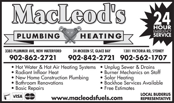 MacLeod's Plumbing & Heating Fuel Delivery (902-862-2721) - Annonce illustrée======= - PLUMBING HEATINGPLUMBING HEATING 34 MCKEEN ST, GLACE BAY3383 PLUMMER AVE, NEW WATERFORD 1301 VICTORIA RD, SYDNEYD, SYD34 MCKEEN ST, GLACE BAY3383 PLUMMER AVE, ATERFORD 1301 VICTORIA R 902-842-2721902-862-2721 902-562-1707902-902- 902- Hot Water & Hot Air Heating Systems Unplug Sewer & Drainsin  Hot Water & Hot Air Heating Systems  Unplug Sewer & Dra Radiant Infloor Heat Burner Mechanics on StaffSt  Radiant Infloor Heat Burner Mechanics on New Home Construction Plumbing Solar Heating  New Home Construction Plumbing Solar Heating Bathroom Renovations Backhoe Services Availablevail  Bathroom Renovations Backhoe Services A Basic Repairs Free Estimates  Basic Repairs Free Estimates LOCAL BUDERUSAL LOC REPRESENTATIVERESREP www.macleodsfuels.comwww.macleodsfuels.com