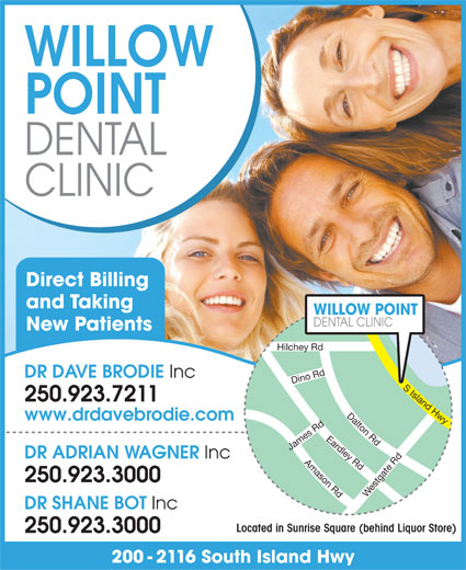 Willow Point Dental Clinic (250-923-7211) - Annonce illustrée======= - CLINIC Direct Billing and Taking WILLOW POINT DENTAL CLINIC New Patients Hilchey Rd DR DAVE BRODIE Inc 250.923.7211 www.drdavebrodie.com DR ADRIAN WAGNER Inc 250.923.3000 Westgate Rd Eardley Rd Amason Rd Dalton Rd Dino Rd Adams Rd James Rd S Island Hwy WILLOW DR SHANE BOT Inc POINT DENTAL Located in Sunrise Square (behind Liquor Store) 250.923.3000 200 - 2116 South Island Hwy