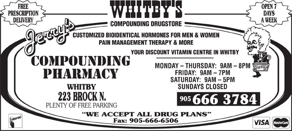 Jerry's Compounding Pharmacy (905-666-3784) - Display Ad - FREE OPEN 7 PRESCRIPTION DAYS DELIVERY A WEEK COMPOUNDING DRUGSTORE CUSTOMIZED BIOIDENTICAL HORMONES FOR MEN & WOMEN PAIN MANAGEMENT THERAPY & MORE YOUR DISCOUNT VITAMIN CENTRE IN WHITBY MONDAY - THURSDAY:  9AM - 8PM FRIDAY:  9AM - 7PM SATURDAY:  9AM - 5PM SUNDAYS CLOSED WHITBY 223 BROCK N. 905 666 3784 PLENTY OF FREE PARKING WE ACCEPT ALL DRUG PLANS Fax: 905-666-6506