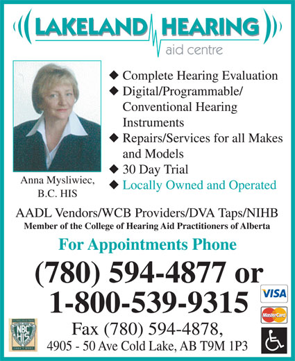 Lakeland Hearing Aid Centre Ltd (780-594-4877) - Display Ad - 4905 - 50 Ave Cold Lake, AB T9M 1P3 LAKELAND  HEARING aid centre Complete Hearing Evaluation Digital/Programmable/ Conventional Hearing Instruments AADL Vendors/WCB Providers/DVA Taps/NIHB Member of the College of Hearing Aid Practitioners of Alberta For Appointments Phone (780) 594-4877 or Repairs/Services for all Makes and Models 30 Day Trial Anna Mysliwiec, Locally Owned and Operated B.C. HIS 1-800-539-9315 Fax (780) 594-4878,