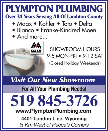 Plympton Plumbing (519-845-3726) - Display Ad - PLYMPTON PLUMBING Over 34 Years Serving All Of Lambton County Maax   Kohler   Toto   Delta Blanco   Franke-Kindred Moen And more... SHOWROOM HOURS 9-5 MON-FRI   9-12 SAT (Closed Holiday Weekends) Visit Our New Showroom For All Your Plumbing Needs! 519 845-3726 www.PlymptonPlumbing.com 4401 London Line, Wyoming ½ Km West of Reece s Corners
