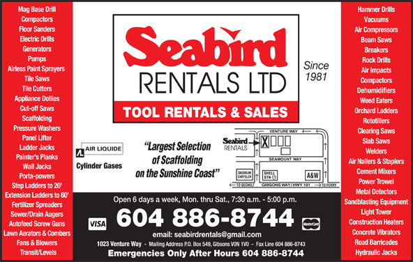Seabird Rentals Ltd (604-886-8744) - Display Ad - Tile Saws Compactors Tile Cutters Dehumidifiers Appliance Dollies Weed Eaters Cut-off Saws Orchard Ladders TOOL RENTALS & SALES Scaffolding Rototillers Pressure Washers Clearing Saws Panel Lifter Slab Saws Ladder Jacks Welders Painter s Planks Air Nailers & Staplers Cylinder Gases Wall Jacks Cement Mixers Porta-powers Power Trowel Step Ladders to 20 Metal Detectors Extension Ladders to 60 Open 6 days a week, Mon. thru Sat., 7:30 a.m. - 5:00 p.m. Sandblasting Equipment Fertilizer Spreaders Light Tower Sewer/Drain Augers Construction Heaters Autofeed Screw Guns 604 886-8744 Concrete Vibrators Lawn Aerators & Combers Road Barricades Fans & Blowers Transit/Levels Hydraulic Jacks Emergencies Only After Hours 604 886-8744 Hammer Drills Compactors Vacuums Floor Sanders Air Compressors Electric Drills Beam Saws Generators Breakers Pumps Rock Drills Mag Base Drill Since Airless Paint Sprayers Air Impacts 1981
