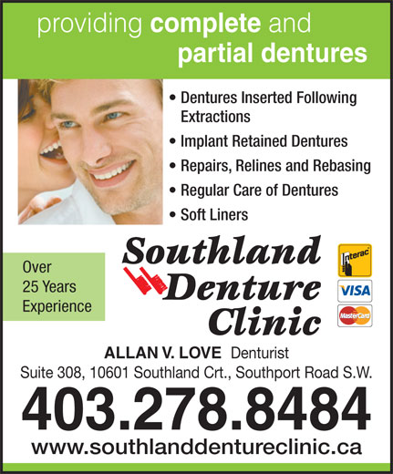 Love Allan V (403-278-8484) - Annonce illustrée======= - providing complete and partial dentures Dentures Inserted Following Extractions Implant Retained Dentures Repairs, Relines and Rebasing Regular Care of Dentures Soft Liners Over 25 Years Experience ALLAN V. LOVE Denturist Suite 308, 10601 Southland Crt., Southport Road S.W. 403.278.8484 www.southlanddentureclinic.ca