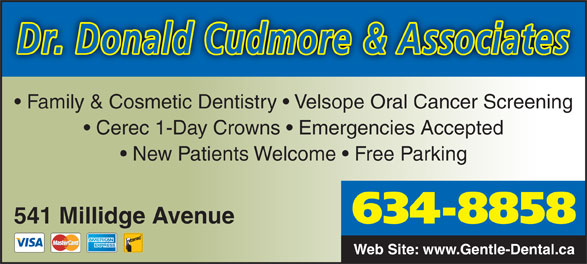 Cudmore Donald R Dr (506-634-8858) - Annonce illustrée======= - Dr. Donald Cudmore & Associates Family & Cosmetic Dentistry   Velsope Oral Cancer Screening Cerec 1-Day Crowns   Emergencies Accepted New Patients Welcome   Free Parking 541 Millidge Avenue 634-8858 Web Site: www.Gentle-Dental.ca