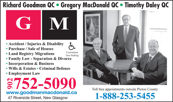 Goodman MacDonald Law (902-752-5090) - Annonce illustrée======= - Richard Goodman QC   Gregory MacDonald QC   Timothy Daley QC Accident / Injuries & Disability Purchase / Sale of Houses Convenient Land Registry Migrations Free Parking Family Law - Separation & Divorce Incorporation & Business Wills & Estates   Criminal Defence Employment Law 752-5090 902 GM Toll free appointments outside Pictou County www.goodmanmacdonald.ca 1-888-253-5455 47 Riverside Street, New Glasgow Richard Goodman QC   Gregory MacDonald QC   Timothy Daley QC Accident / Injuries & Disability Purchase / Sale of Houses Convenient Land Registry Migrations Free Parking Family Law - Separation & Divorce Incorporation & Business Wills & Estates   Criminal Defence Employment Law 752-5090 902 GM Toll free appointments outside Pictou County www.goodmanmacdonald.ca 1-888-253-5455 47 Riverside Street, New Glasgow