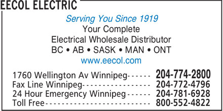 EECOL Electric (204-774-2800) - Display Ad - Your Complete Electrical Wholesale Distributor BC • AB • SASK • MAN • ONT www.eecol.com 204-772-4796 204-781-6928 800-552-4822 Serving You Since 1919 Your Complete Electrical Wholesale Distributor BC • AB • SASK • MAN • ONT www.eecol.com 204-772-4796 Serving You Since 1919 204-781-6928 800-552-4822