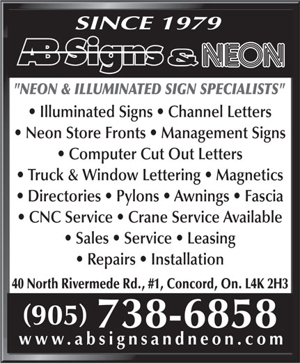 """AB Signs & Neons (905-738-6858) - Display Ad - SINCE 1979 """"NEON & ILLUMINATED SIGN SPECIALISTS"""" Illuminated Signs   Channel Letters Neon Store Fronts   Management Signs Computer Cut Out Letters Truck & Window Lettering   Magnetics Directories   Pylons   Awnings   Fascia CNC Service   Crane Service Available Sales   Service   Leasing Repairs   Installation 40 North Rivermede Rd., #1, Concord, On. L4K 2H3 www.absignsandneon.com"""