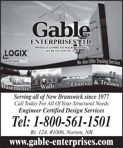 Gable Enterprises Ltd (506-839-2946) - Annonce illustrée======= - Serving all of New Brunswick since 1977 Call Today For All Of Your Structural Needs Engineer Certified Design Services Tel: 1-800-561-1501 Rt. 124. #1006, Norton, NB www.gable-enterprises.com