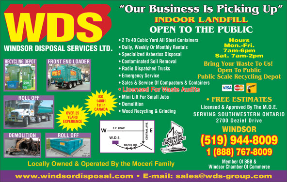 Windsor Disposal Services Ltd (519-944-8009) - Display Ad - WINDSOR DISPOSAL SERVICES LTD. 7am-6pm Specialized Asbestos Disposal Sat. 7am-2pm Contaminated Soil Removal RECYCLING DEPOTFRONT END LOADER Bring Your Waste To Us! Radio Dispatched Trucks Open To Public Emergency Service Public Scale Recycling Depot Sales & Service Of Compactors & Containers Licensed For Waste Audits ISO Mini Lift For Small Jobs ROLL OFF FREE ESTIMATES 14001 Demolition 1st in Licensed & Approved By The M.O.E. CANADA Wood Recycling & Grinding OVER 25 SERVING SOUTHWESTERN ONTARIO YEARS 2700 Deziel Drive EXPERIENCE WINDSOR ROLL OFF DEMOLITION 519 944-8009 1 (888) 767-8009 Member Of BBB & Locally Owned & Operated By the Moceri Family Windsor Chamber Of Commerce Our Business Is Picking Up INDOOR LANDFILL OPEN TO THE PUBLIC 2 To 40 Cubic Yard All Steel Containers Hours Mon.-Fri. Daily, Weekly Or Monthly Rentals