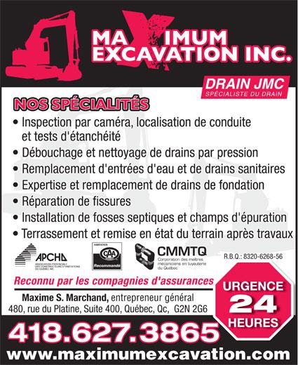 J M C Drain-Maximum Excavation Inc (418-627-3865) - Annonce illustrée======= - SPÉCIALISTE DU DRAIN NOS SPÉCIALITÉS Inspection par caméra, localisation de conduite et tests d'étanchéité Débouchage et nettoyage de drains par pression Remplacement d'entrées d'eau et de drains sanitaires Expertise et remplacement de drains de fondation Réparation de fissures Installation de fosses septiques et champs d'épuration Terrassement et remise en état du terrain après travaux CMMTQ R.B.Q.: 8320-6268-56R.B.Q.: 8320-6268-56 Corporation des maîtres mécaniciens en tuyauterie Recommandé du Québec Reconnu par les compagnies d'assurancess URGENCE Maxime S. Marchand, entrepreneur général 480, rue du Platine, Suite 400, Québec, Qc,  G2N 2G6 24 HEURES 418.627.3865 www.maximumexcavation.com DRAIN JMC