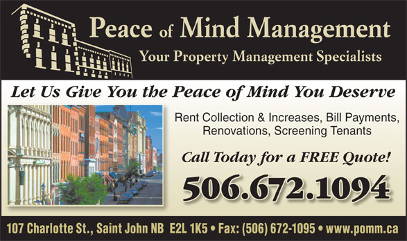 Peace Of Mind Management (506-672-1094) - Annonce illustrée======= - 107 Charlotte St., Saint John NB  E2L 1K5   Fax: (506) 672-1095   www.pomm.ca Peace Let Us Give You the Peace of Mind You Deserve Rent Collection & Increases, Bill Payments, Renovations, Screening Tenants Call Today for a FREE Quote! 506.672.1094506.672.1094 Your Property Management Specialists of Mind Management