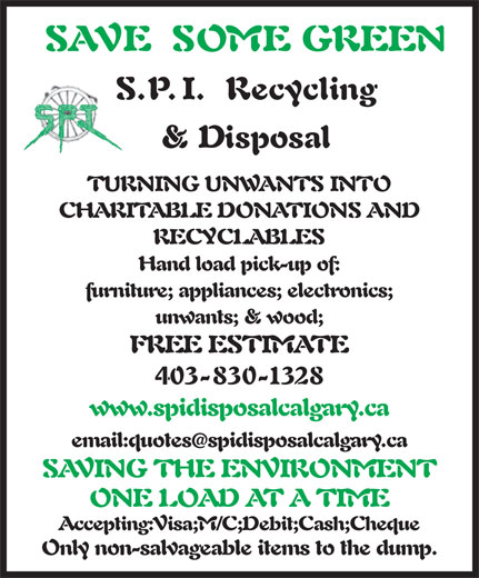 SPI Disposal & Recycling (403-830-1328) - Display Ad - SAVE SOME GREEN S.P.I. Recycling & Disposal TURNING UNWANTS INTO CHARITABLE DONATIONS AND furniture; appliances; electronics; unwants; & wood; FREE ESTIMATE 403-830-1328 www.spidisposalcalgary.ca email:quotesspidisposalcalgary.ca SAVING THE ENVIRONMENT ONE LOAD AT A TIME Accepting:Visa;M/C;Debit;Cash;Cheque Only non-salvageable items to the dump. RECYCLABLES Hand load pick-up of: