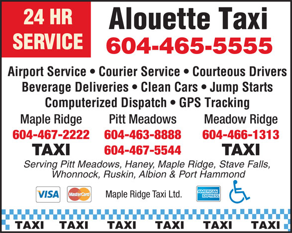 Maple Ridge Taxi (604-463-8888) - Annonce illustrée======= - Alouette Taxi SERVICE 604-465-5555 Airport Service   Courier Service   Courteous Drivers Beverage Deliveries   Clean Cars   Jump Starts Computerized Dispatch   GPS Tracking Pitt MeadowsMaple Ridge Meadow Ridge 604-463-8888604-467-2222 604-466-1313 604-467-5544 TAXI Serving Pitt Meadows, Haney, Maple Ridge, Stave Falls, Whonnock, Ruskin, Albion & Port Hammond Maple Ridge Taxi Ltd. TAXI    TAXI     TAXI     TAXI     TAXI     TAXI Alouette Taxi SERVICE Airport Service   Courier Service   Courteous Drivers Beverage Deliveries   Clean Cars   Jump Starts Computerized Dispatch   GPS Tracking Pitt MeadowsMaple Ridge Meadow Ridge 604-463-8888604-467-2222 604-466-1313 604-467-5544 TAXI Serving Pitt Meadows, Haney, Maple Ridge, Stave Falls, Whonnock, Ruskin, Albion & Port Hammond Maple Ridge Taxi Ltd. TAXI    TAXI     TAXI     TAXI     TAXI     TAXI 604-465-5555 24 HR 24 HR
