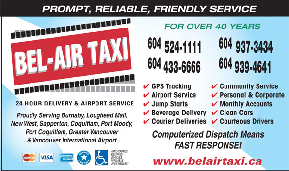 Bel-Air Taxi (604-433-6666) - Annonce illustrée======= - Community Service GPS Tracking Personal & Corporate Airport Service Monthly Accounts Jump Starts Clean Cars Beverage Delivery Proudly Serving Burnaby, Lougheed Mall, Courteous Drivers PROMPT, RELIABLE, FRIENDLY SERVICE FOR OVER 40 YEARS 604 524-1111 937-3434 604 433-6666 939-4641 Courier Deliveries New West, Sapperton, Coquitlam, Port Moody, Port Coquitlam, Greater Vancouver Computerized Dispatch Means & Vancouver International Airport FAST RESPONSE! www.belairtaxi.ca PROMPT, RELIABLE, FRIENDLY SERVICE FOR OVER 40 YEARS 604 524-1111 937-3434 604 433-6666 939-4641 Community Service GPS Tracking Personal & Corporate Airport Service Monthly Accounts Jump Starts Clean Cars Beverage Delivery Proudly Serving Burnaby, Lougheed Mall, Courteous Drivers Courier Deliveries New West, Sapperton, Coquitlam, Port Moody, Port Coquitlam, Greater Vancouver Computerized Dispatch Means & Vancouver International Airport FAST RESPONSE! www.belairtaxi.ca