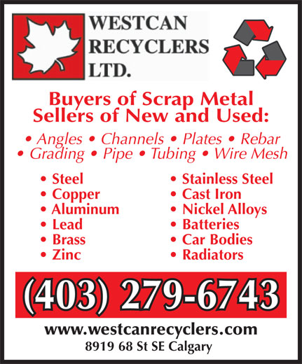 Westcan Recyclers Ltd (403-279-6743) - Annonce illustrée======= - Angles   Channels   Plates   Rebar Grading   Pipe   Tubing   Wire Mesh Steel  Stainless Steel Copper  Cast Iron Aluminum  Nickel Alloys Lead  Batteries Brass  Car Bodies Zinc  Radiators (403) 279-6743(403) 279-6743 www.westcanrecyclers.com 8919 68 St SE Calgary Buyers of Scrap Metal Sellers of New and Used: