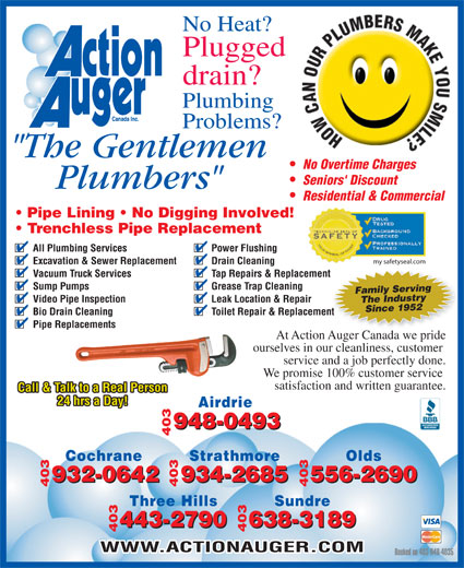 "Action Auger Canada Inc (403-948-4035) - Annonce illustrée======= - At Action Auger Canada we pride 790 638-3189 443-2790 638-3189 403 403443-2 WWW.ACTIONAUGER.COM Booked on 403-948-4035 No Heat? Plugged drain? Plumbing Problems? ""The Gentlemen No Overtime Charges Seniors' Discount Plumbers"" Residential & Commercial Trenchless Pipe Replacement All Plumbing Services Power Flushing Excavation & Sewer Replacement Sundre Drain Cleaning Vacuum Truck Services Tap Repairs & Replacementment Sump Pumps Grease Trap Cleaning Family Serving Video Pipe Inspection Leak Location & Repair my safetyseal.com Since 1952The Industry Bio Drain Cleaning Toilet Repair & Replacementent Pipe Replacements ourselves in our cleanliness, customer service and a job perfectly done. We promise 100% customer service satisfaction and written guarantee. Call & Talk to a Real Person 24 hrs a Day! Airdrie 948-0493 403948-0493  Pipe Lining   No Digging Involved! Cochrane Strathmore Olds 932-0642 556-2690 932-0642 934-2685 556-2690 403 403934-2685 Three Hills"