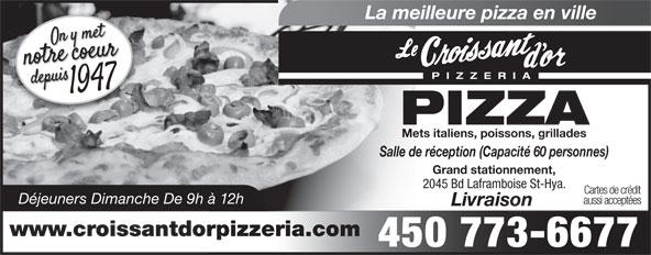 Au Croissant D'Or (450-773-6677) - Annonce illustrée======= - La meilleure pizza en ville PIZZERI PIZZA Mets italiens, poissons, grillades Salle de réception (Capacité 60 personnes) Grand stationnement, 2045 Bd Laframboise St-Hya. Cartes de crédit Déjeuners Dimanche De 9h à 12h aussi acceptées Livraison www.croissantdorpizzeria.com 450 773-6677