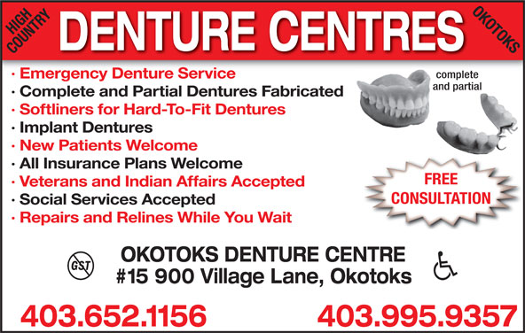 High Country Denture Clinic (403-652-1156) - Display Ad - 403.995.9357403.652.1156 HIGHRYOK OTOKS DENTURE CENTRES COUNT complete · Emergency Denture Service and partial · Complete and Partial Dentures Fabricated · Softliners for Hard-To-Fit Dentures · Implant Dentures · New Patients Welcome · All Insurance Plans Welcome FREE · Veterans and Indian Affairs Accepted CONSULTATION · Social Services Accepted · Repairs and Relines While You Wait OKOTOKS DENTURE CENTRE #15 900 Village Lane, Okotoks