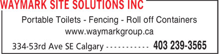 Waymark Site Solutions Inc (403-239-3565) - Display Ad - Portable Toilets - Fencing - Roll off Containers www.waymarkgroup.ca Portable Toilets - Fencing - Roll off Containers www.waymarkgroup.ca