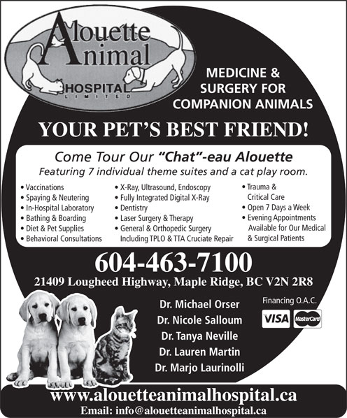 Alouette Animal Hospital Ltd (604-463-7100) - Annonce illustrée======= - Including TPLO & TTA Cruciate Repair 604-463-7100 21409 Lougheed Highway, Maple Ridge, BC V2N 2R8 Financing O.A.C. Dr. Michael Orser YOUR PET S BEST FRIEND! Come Tour Our Chat -eau Alouette Featuring 7 individual theme suites and a cat play room. Trauma & Vaccinations X-Ray, Ultrasound, Endoscopy Critical Care Spaying & Neutering Fully Integrated Digital X-Ray COMPANION ANIMALS Open 7 Days a Week In-Hospital Laboratory Dentistry Evening Appointments Bathing & Boarding Laser Surgery & Therapy Available for Our Medical Diet & Pet Supplies General & Orthopedic Surgery MEDICINE & SURGERY FOR Dr. Tanya Neville Dr. Lauren Martin Dr. Marjo Laurinolli www.alouetteanimalhospital.ca & Surgical Patients Behavioral Consultations Dr. Nicole Salloum