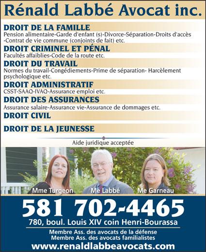 Rénald Labbé Avocat (418-622-2057) - Display Ad - DROIT DE LA FAMILLE Pension alimentaire-Garde d'enfant (s)-Divorce-Séparation-Droits d'accès -Contrat de vie commune (conjoints de fait) etc. DROIT CRIMINEL ET PÉNAL Facultés affaiblies-Code de la route etc. DROIT DU TRAVAIL Normes du travail-Congédiements-Prime de séparation- Harcèlement psychologique etc. DROIT ADMINISTRATIF CSST-SAAQ-IVAQ-Assurance emploi etc. DROIT DES ASSURANCES Assurance salaire-Assurance vie-Assurance de dommages etc. DROIT CIVIL DROIT DE LA JEUNESSE Aide juridique acceptée Mme Turgeon          Me Labbé          Me Garneau 581 702-4465 780, boul. Louis XIV coin Henri-Bourassa Membre Ass. des avocats de la défense Membre Ass. des avocats familialistes Rénald Labbé Avocat inc. www.renaldlabbeavocats.com