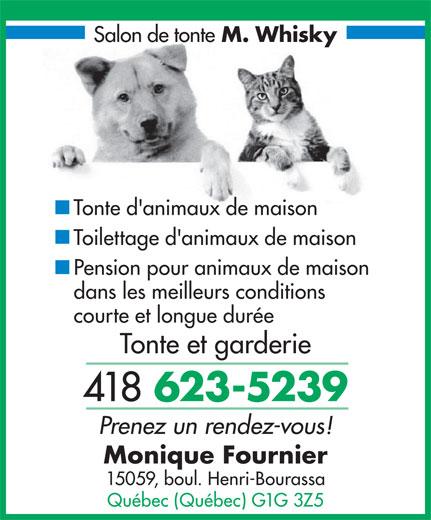 Salon de Tonte Monsieur Whisky Enr (418-623-5239) - Annonce illustrée======= - M. Whisky - Tonte d'animaux de maison - Toilettage d'animaux de maison - Pension pour animaux de maison dans les meilleurs conditions courte et longue durée Tonte et garderie 418 623-5239 Prenez un rendez-vous! Monique Fournier 15059, boul. Henri-Bourassa Québec (Québec) G1G 3Z5 Salon de tonte