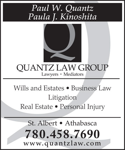 Quantz Law Group (780-458-7690) - Annonce illustrée======= - Paul W. Quantz Paula J. Kinoshita QUANTZ LAW GROUP Lawyers   Mediators Wills and Estates   Business Law Litigation Real Estate   Personal Injury St. Albert   Athabasca 780.458.7690 www.quantzlaw.com