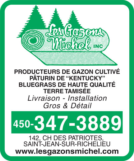 Les Gazons Michel Inc (450-347-3889) - Annonce illustrée======= - INC PRODUCTEURS DE GAZON CULTIVÉ PÂTURIN DE  KENTUCKY BLUEGRASS DE HAUTE QUALITÉ TERRE TAMISÉE Livraison - Installation Gros & Détail 450- 347-3889 142, CH DES PATRIOTES, SAINT-JEAN-SUR-RICHELIEU www.lesgazonsmichel.com