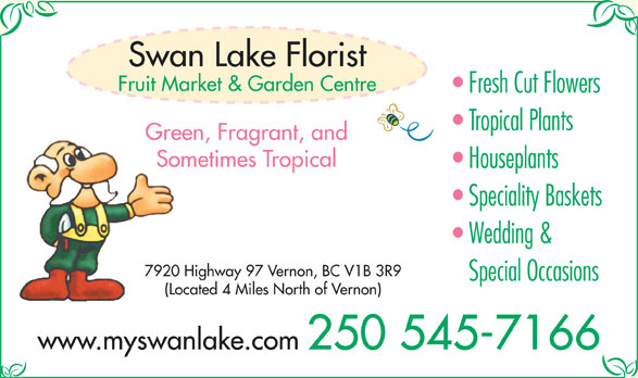 Swan Lake Florist (250-545-7166) - Display Ad - Sometimes Tropical Houseplants Speciality Baskets Wedding & 7920 Highway 97 Vernon, BC V1B 3R9 Special Occasions (Located 4 Miles North of Vernon) www.myswanlake.com 250 545-7166 Swan Lake Florist Fruit Market & Garden Centre Fresh Cut Flowers Tropical Plants Green, Fragrant, and