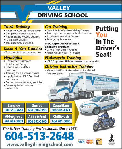 Valley Driving School (604-513-5884) - Display Ad - Emergency Maneuvers Fuel Smart Courses Job placement available In The ICBC Approved Graduated Licensing Program Class 4 Van Training Driver s Earn 2 High School Credits Train and test on the same day Helps reduce your  N  stage Seat! 604 701-0800 604 852-5360 The Driver Training Professionals Since 1955 604-513-2648 www.valleydrivingschool.com Highlights Motorcycle Training Unmatched Customer ICBC Approved Skills Assessment done on site Satisfaction Policy Driving Instructor Training Flexible course dates and times We are certified to train instructors for all Training for all license classes license classes Highly trained ICBC Certified Instructors Current model training vehicles Fees may be income tax deductible Surrey Langley Coquitlam 604 598-5996 National Safety Code Courses 604 513-2648 604 944-4323 Aldergrove Chilliwack Abbotsford 604 607-1069 VALLEY DRIVING SCHOOL Car Training Truck Training Putting Class 7 & 5 Defensive Driving Courses Air Brake Courses - every week Brush up courses and individual lessons Dangerous Goods Courses You Accident Prevention Courses National Safety Code Courses Emergency Maneuvers Fuel Smart Courses Job placement available In The ICBC Approved Graduated Licensing Program Class 4 Van Training Driver s Earn 2 High School Credits Train and test on the same day Helps reduce your  N  stage Seat! 604 701-0800 604 852-5360 The Driver Training Professionals Since 1955 604-513-2648 www.valleydrivingschool.com Highlights Motorcycle Training Unmatched Customer ICBC Approved Skills Assessment done on site Satisfaction Policy Driving Instructor Training Flexible course dates and times We are certified to train instructors for all Training for all license classes license classes Highly trained ICBC Certified Instructors Current model training vehicles Fees may be income tax deductible Surrey Langley Coquitlam 604 598-5996 604 513-2648 604 944-4323 Aldergrove Chilliwack Abbotsford 604 607-1069 VALLEY DRIVING SCHOOL Car Training Truck Training Putting Class 7 & 5 Defensive Driving Courses Air Brake Courses - every week Brush up courses and individual lessons Dangerous Goods Courses You Accident Prevention Courses