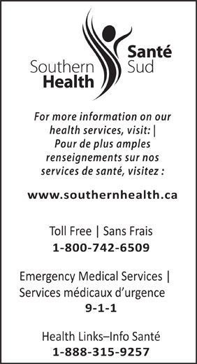 Southern Health-Santé Sud (1-800-742-6509) - Display Ad - our health services, visit: Pour de plus amples renseignements sur nos services de santé, visitez : www.southernhealth.ca Toll Free Sans Frais 1-800-742-6509 Emergency Medical Services Services médicaux d urgence 9-1-1 Health Links-Info Santé 1-888-315-9257 For more information on