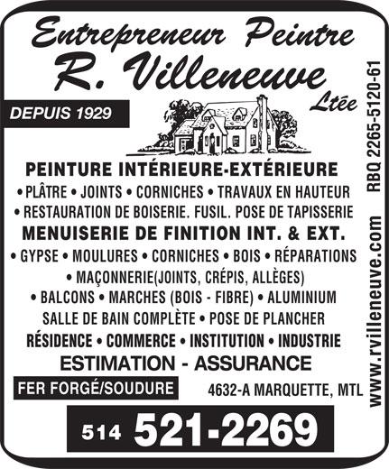 Entrepreneur Peintre R Villeneuve Ltée (Depuis 1929) (514-521-2269) - Display Ad - DEPUIS 1929 PEINTURE INTÉRIEURE-EXTÉRIEURE PLÂTRE   JOINTS   CORNICHES   TRAVAUX EN HAUTEUR RESTAURATION DE BOISERIE. FUSIL. POSE DE TAPISSERIE MENUISERIE DE FINITION INT. & EXT. GYPSE   MOULURES   CORNICHES   BOIS   RÉPARATIONS MAÇONNERIE(JOINTS, CRÉPIS, ALLÈGES) BALCONS   MARCHES (BOIS - FIBRE)   ALUMINIUM SALLE DE BAIN COMPLÈTE   POSE DE PLANCHER RÉSIDENCE COMMERCE INSTITUTION INDUSTRIE ESTIMATION - ASSURANCE FER FORGÉ/SOUDURE 4632-A MARQUETTE, MTL 514 DEPUIS 1929 PEINTURE INTÉRIEURE-EXTÉRIEURE PLÂTRE   JOINTS   CORNICHES   TRAVAUX EN HAUTEUR RESTAURATION DE BOISERIE. FUSIL. POSE DE TAPISSERIE MENUISERIE DE FINITION INT. & EXT. GYPSE   MOULURES   CORNICHES   BOIS   RÉPARATIONS MAÇONNERIE(JOINTS, CRÉPIS, ALLÈGES) BALCONS   MARCHES (BOIS - FIBRE)   ALUMINIUM SALLE DE BAIN COMPLÈTE   POSE DE PLANCHER RÉSIDENCE COMMERCE INSTITUTION INDUSTRIE ESTIMATION - ASSURANCE FER FORGÉ/SOUDURE 4632-A MARQUETTE, MTL 514