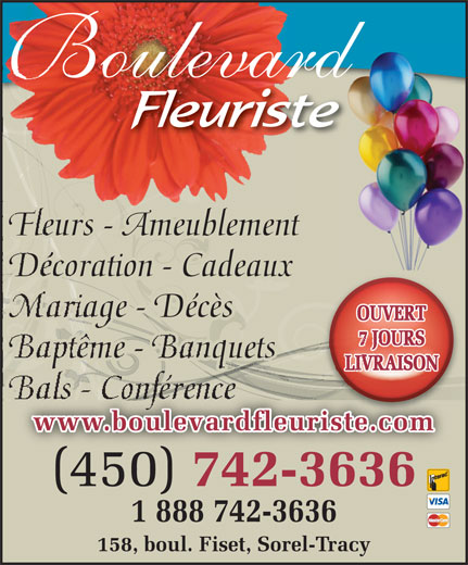 Boulevard Fleuriste (450-742-3636) - Annonce illustrée======= - oulevard Fleurs - Ameublement Décoration - Cadeaux Mariage - Décès OUVERT 7 JOURS Baptême - Banquets LIVRAISON (450) 7423636 1 888 742-3636 158, boul. Fiset, Sorel-Tracy www.boulevardfleuriste.com (450) 742-3636